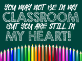 You may not be in my classroom, but you are still in my heart.